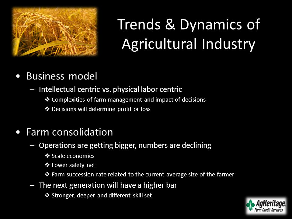 Trends & Dynamics of Agricultural Industry Business model – Intellectual centric vs. physical labor centric  Complexities of farm management and impa