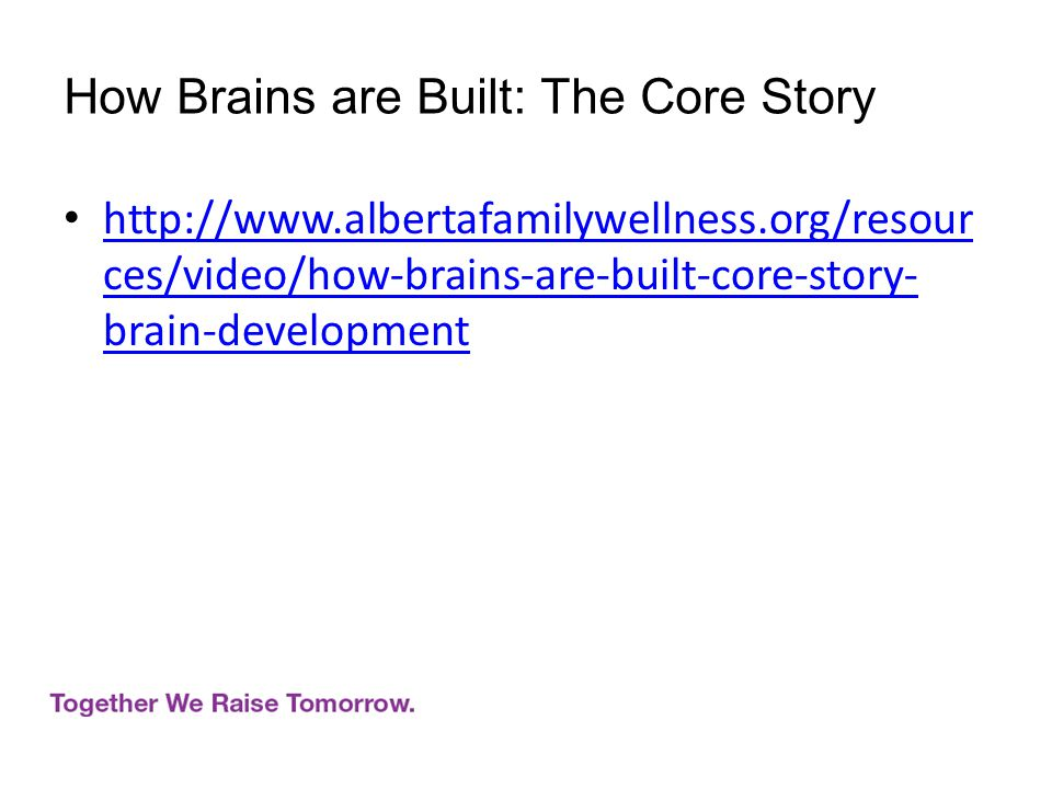 http://www.albertafamilywellness.org/resour ces/video/how-brains-are-built-core-story- brain-development http://www.albertafamilywellness.org/resour ces/video/how-brains-are-built-core-story- brain-development How Brains are Built: The Core Story