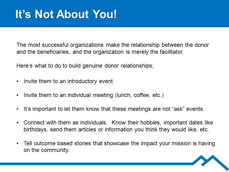 It's Not About You! Invite them to an introductory event Invite them to an individual meeting (lunch, coffee, etc.) It's important to let them know th
