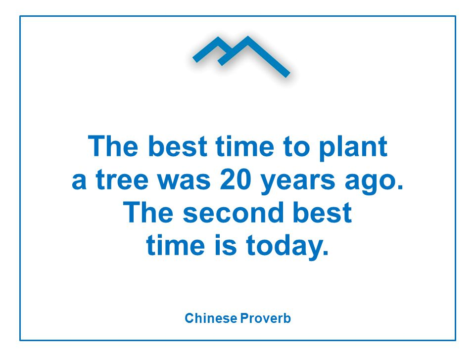 The best time to plant a tree was 20 years ago. The second best time is today. Chinese Proverb