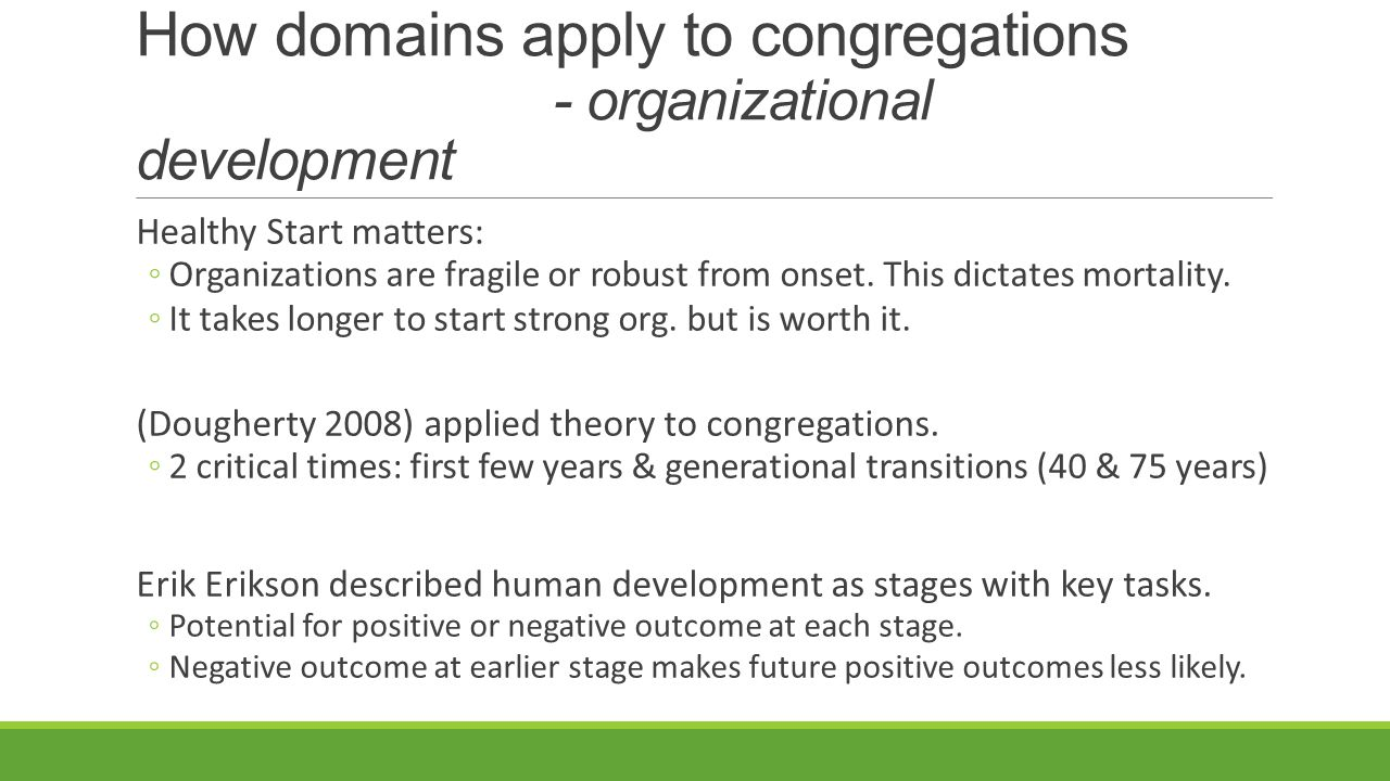 How domains apply to congregations - organizational development Healthy Start matters: ◦Organizations are fragile or robust from onset.