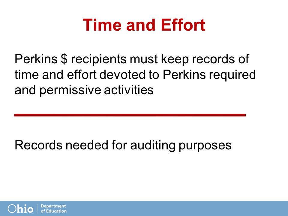 Time and Effort Perkins $ recipients must keep records of time and effort devoted to Perkins required and permissive activities Records needed for auditing purposes