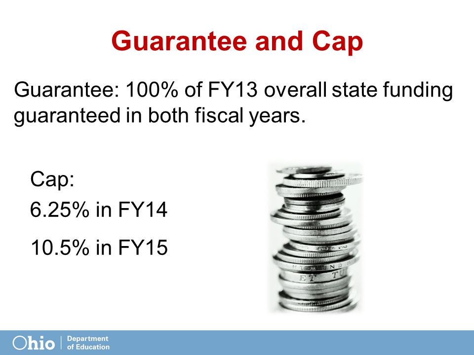 Guarantee and Cap Guarantee: 100% of FY13 overall state funding guaranteed in both fiscal years.