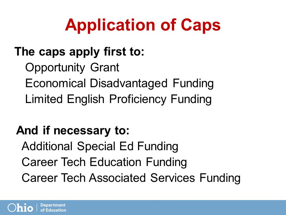 Application of Caps The caps apply first to: Opportunity Grant Economical Disadvantaged Funding Limited English Proficiency Funding And if necessary to: Additional Special Ed Funding Career Tech Education Funding Career Tech Associated Services Funding