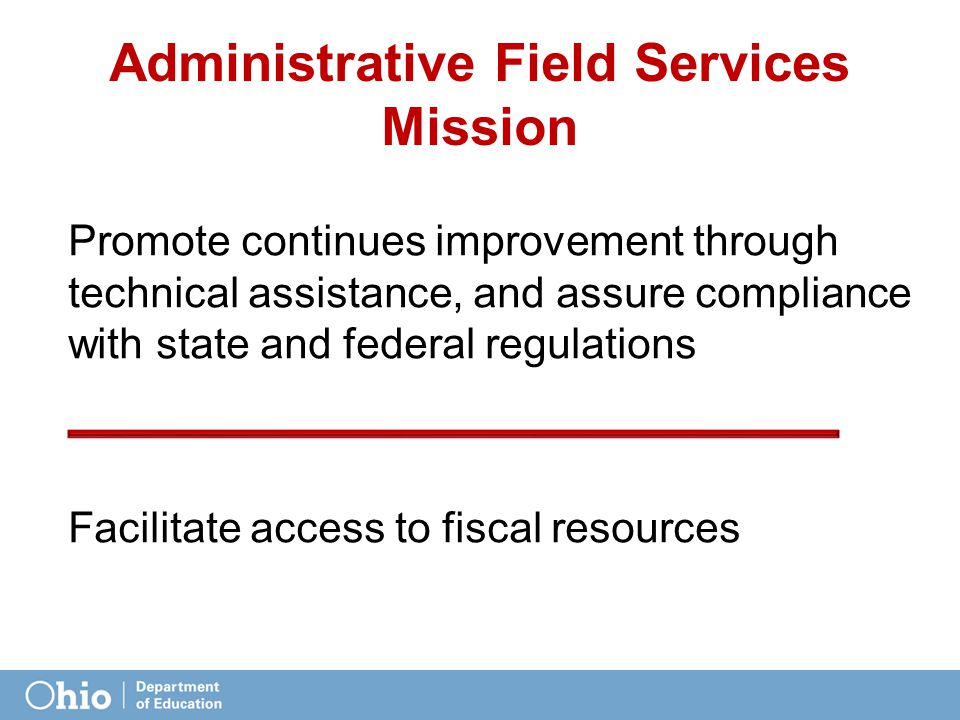 Administrative Field Services Mission Promote continues improvement through technical assistance, and assure compliance with state and federal regulations Facilitate access to fiscal resources