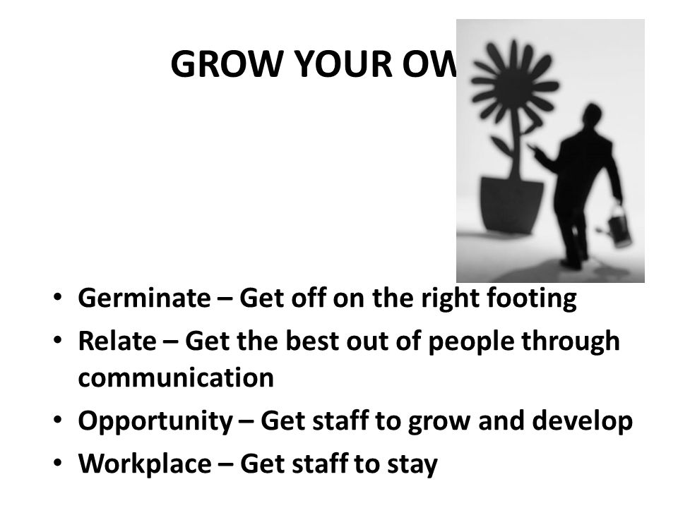 GROW YOUR OWN! Germinate – Get off on the right footing Relate – Get the best out of people through communication Opportunity – Get staff to grow and