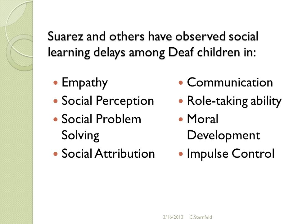 Suarez and others have observed social learning delays among Deaf children in: Empathy Social Perception Social Problem Solving Social Attribution Communication Role-taking ability Moral Development Impulse Control 3/16/2013C.Sternfeld