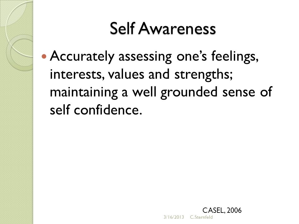 Self Awareness Accurately assessing one's feelings, interests, values and strengths; maintaining a well grounded sense of self confidence.