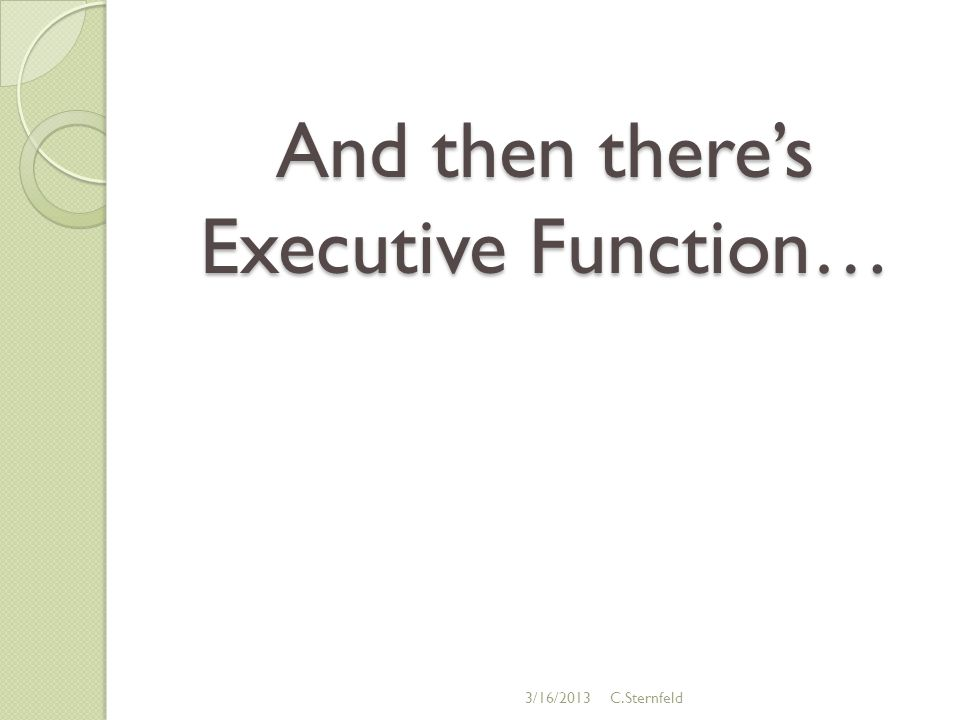 And then there's Executive Function… 3/16/2013C.Sternfeld