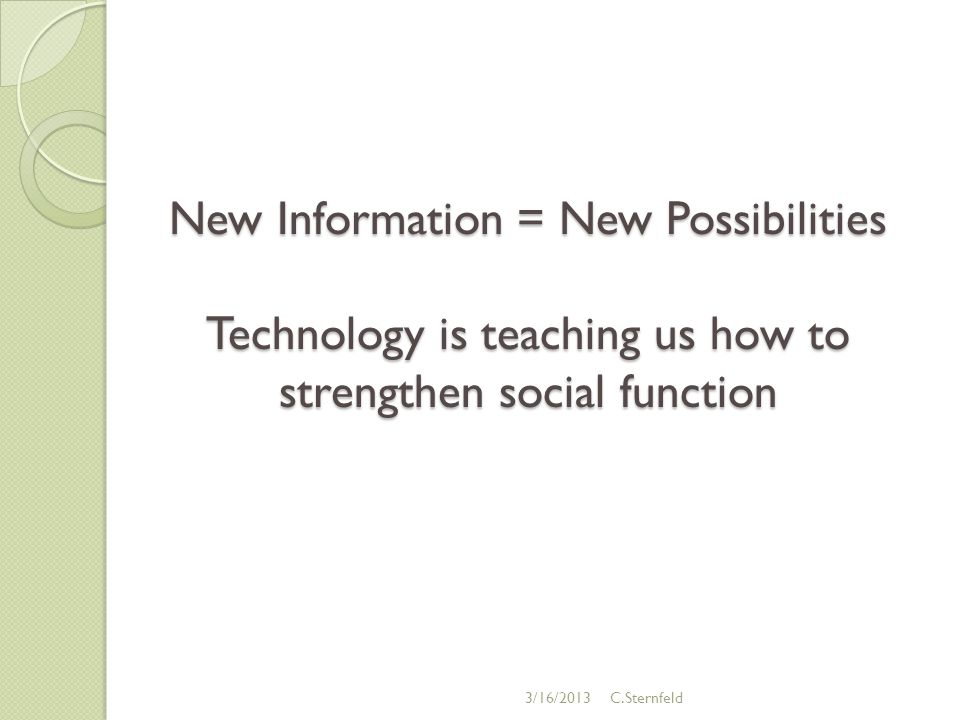 New Information = New Possibilities Technology is teaching us how to strengthen social function 3/16/2013C.Sternfeld