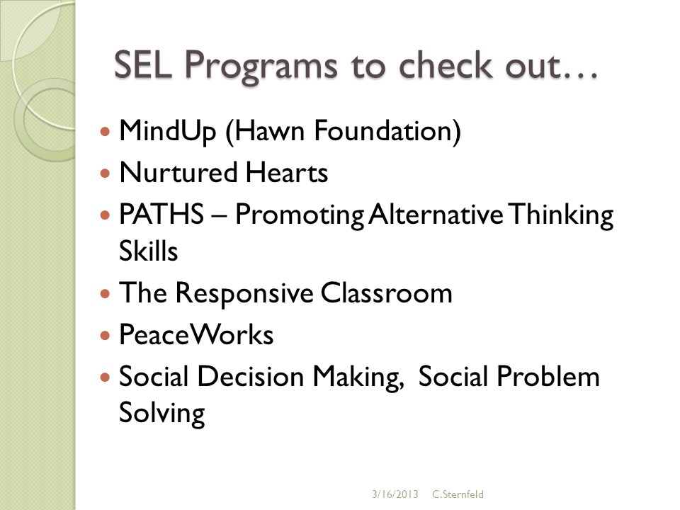 SEL Programs to check out… MindUp (Hawn Foundation) Nurtured Hearts PATHS – Promoting Alternative Thinking Skills The Responsive Classroom PeaceWorks Social Decision Making, Social Problem Solving 3/16/2013C.Sternfeld