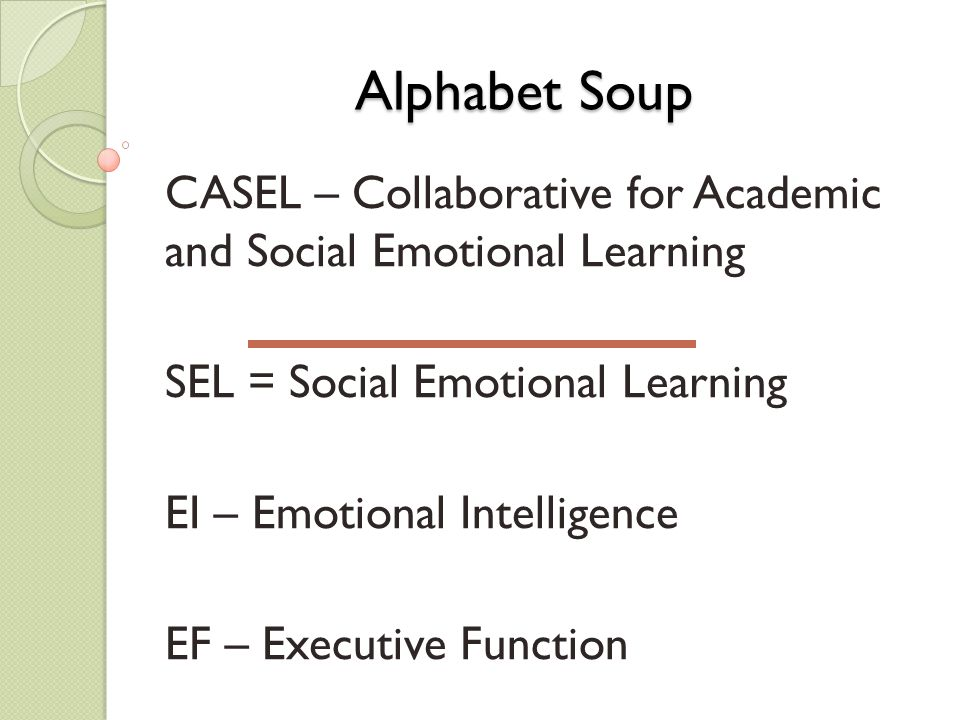 Alphabet Soup CASEL – Collaborative for Academic and Social Emotional Learning SEL = Social Emotional Learning EI – Emotional Intelligence EF – Executive Function