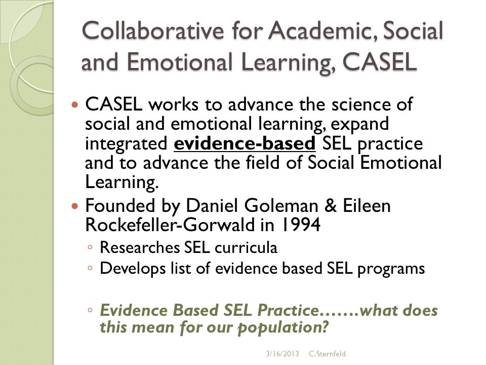 Collaborative for Academic, Social and Emotional Learning, CASEL CASEL works to advance the science of social and emotional learning, expand integrated evidence-based SEL practice and to advance the field of Social Emotional Learning.
