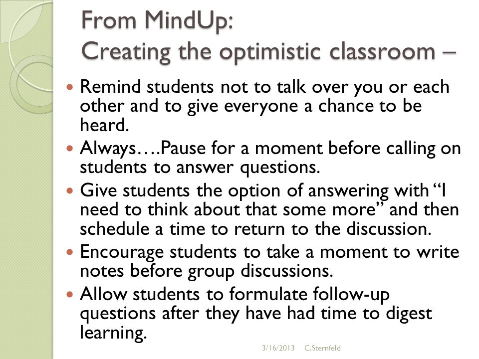 From MindUp: Creating the optimistic classroom – Remind students not to talk over you or each other and to give everyone a chance to be heard.