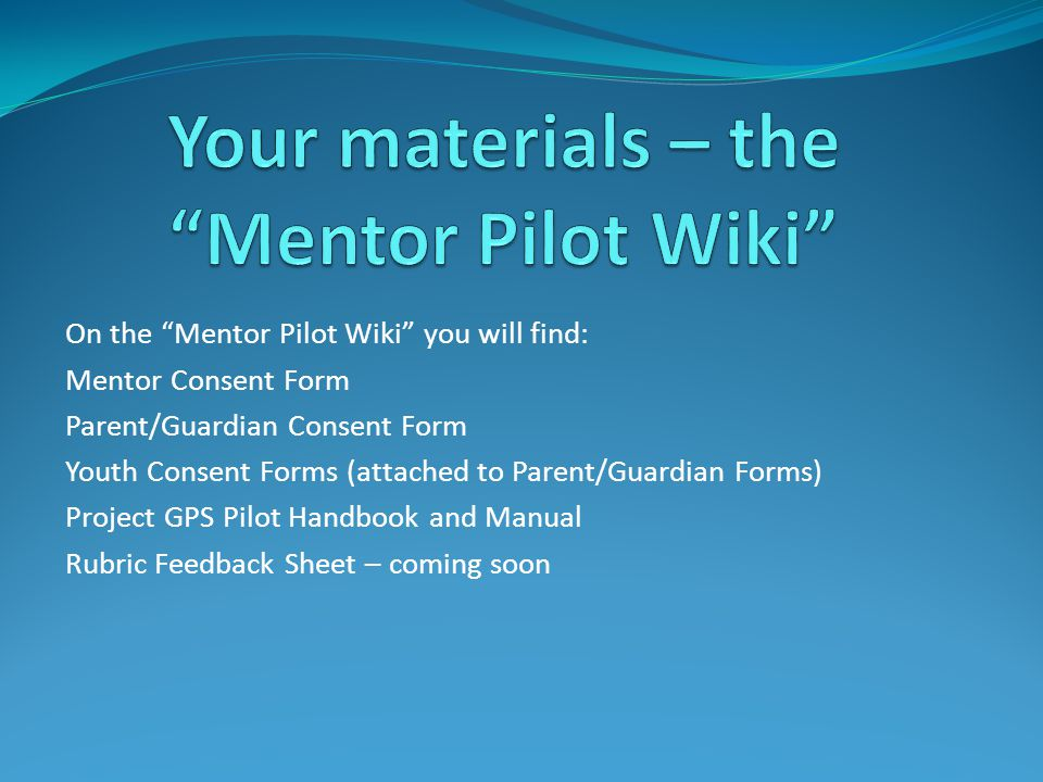 On the Mentor Pilot Wiki you will find: Mentor Consent Form Parent/Guardian Consent Form Youth Consent Forms (attached to Parent/Guardian Forms) Project GPS Pilot Handbook and Manual Rubric Feedback Sheet – coming soon