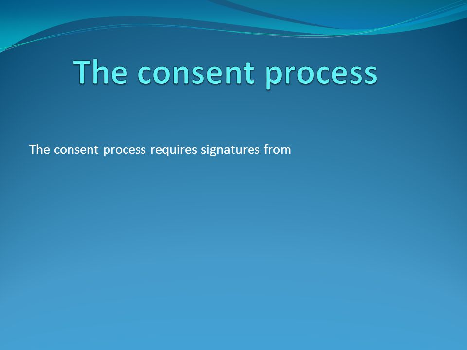 The consent process requires signatures from