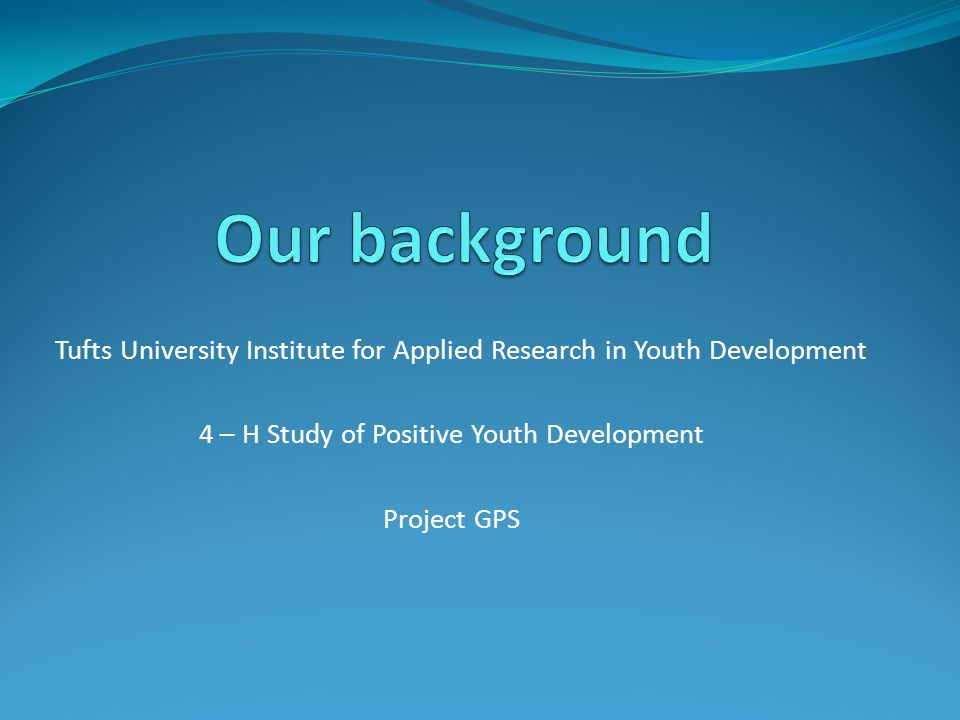 Tufts University Institute for Applied Research in Youth Development 4 – H Study of Positive Youth Development Project GPS