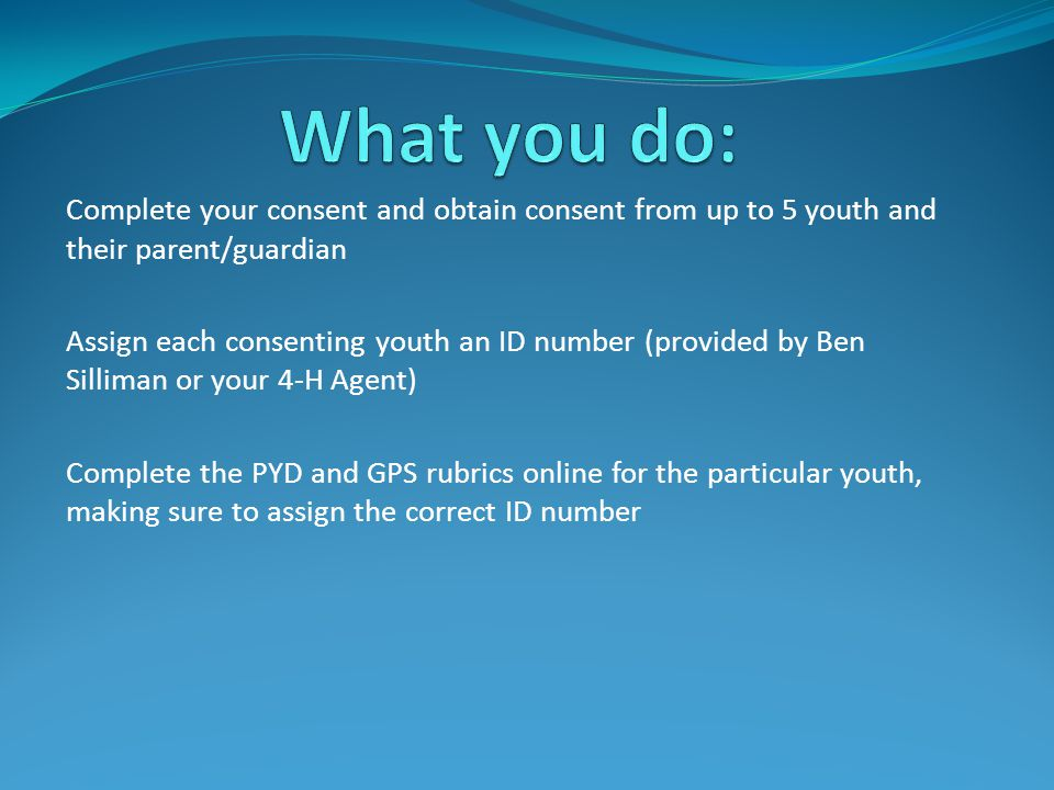 Complete your consent and obtain consent from up to 5 youth and their parent/guardian Assign each consenting youth an ID number (provided by Ben Silliman or your 4-H Agent) Complete the PYD and GPS rubrics online for the particular youth, making sure to assign the correct ID number