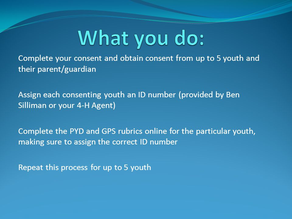 Complete your consent and obtain consent from up to 5 youth and their parent/guardian Assign each consenting youth an ID number (provided by Ben Silliman or your 4-H Agent) Complete the PYD and GPS rubrics online for the particular youth, making sure to assign the correct ID number Repeat this process for up to 5 youth