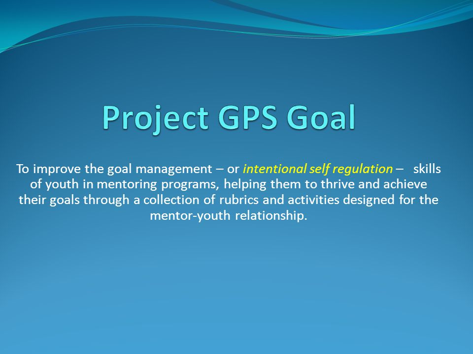 To improve the goal management – or intentional self regulation – skills of youth in mentoring programs, helping them to thrive and achieve their goals through a collection of rubrics and activities designed for the mentor-youth relationship.