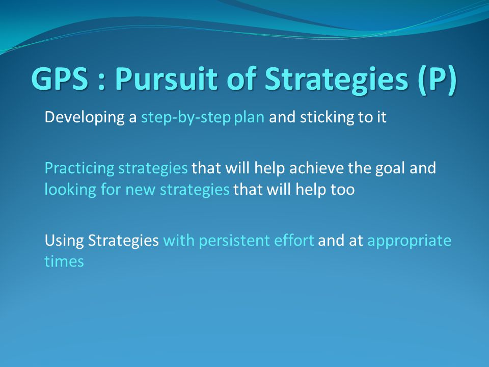 GPS : Pursuit of Strategies (P) Developing a step-by-step plan and sticking to it Practicing strategies that will help achieve the goal and looking for new strategies that will help too Using Strategies with persistent effort and at appropriate times