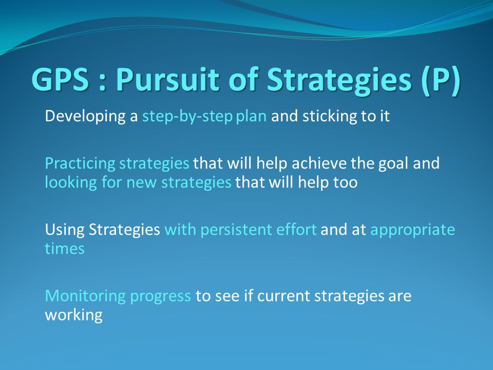 GPS : Pursuit of Strategies (P) Developing a step-by-step plan and sticking to it Practicing strategies that will help achieve the goal and looking for new strategies that will help too Using Strategies with persistent effort and at appropriate times Monitoring progress to see if current strategies are working