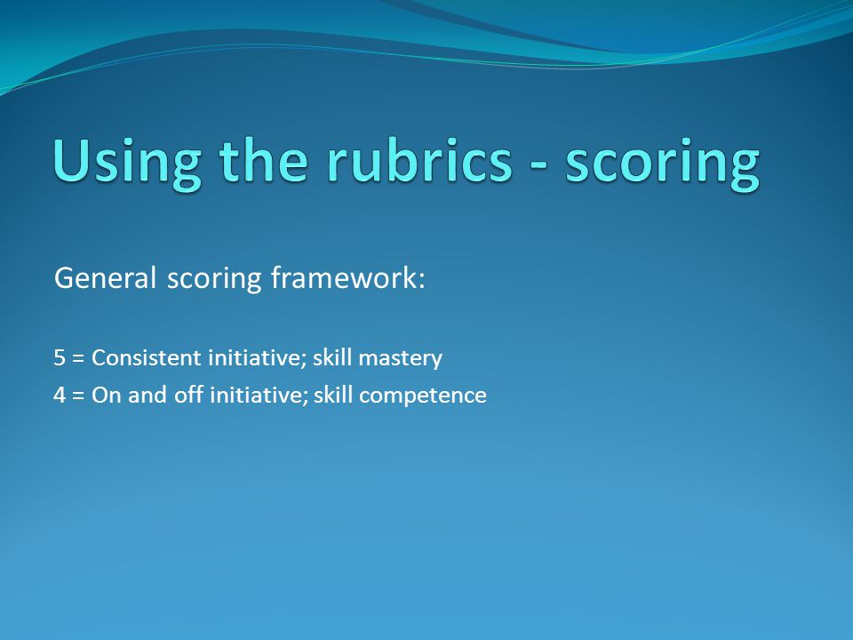 General scoring framework: 5 = Consistent initiative; skill mastery 4 = On and off initiative; skill competence