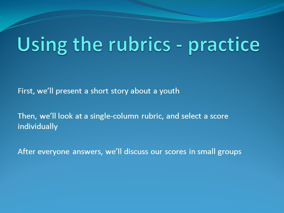 First, we'll present a short story about a youth Then, we'll look at a single-column rubric, and select a score individually After everyone answers, we'll discuss our scores in small groups