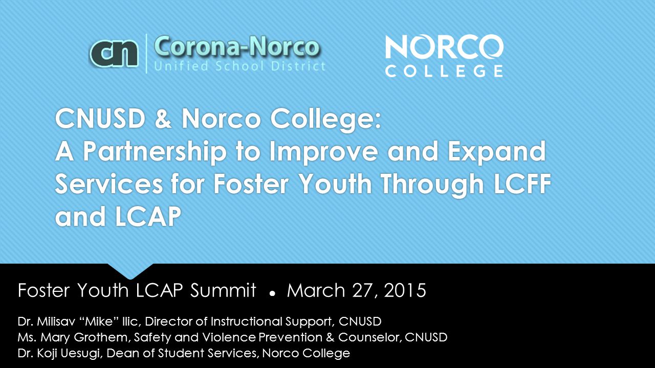 CNUSD & Norco College: A Partnership to Improve and Expand Services for Foster Youth Through LCFF and LCAP Foster Youth LCAP Summit ● March 27, 2015 D