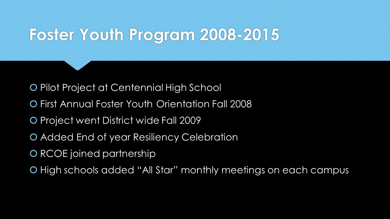 Foster Youth Program 2008-2015  Pilot Project at Centennial High School  First Annual Foster Youth Orientation Fall 2008  Project went District wid