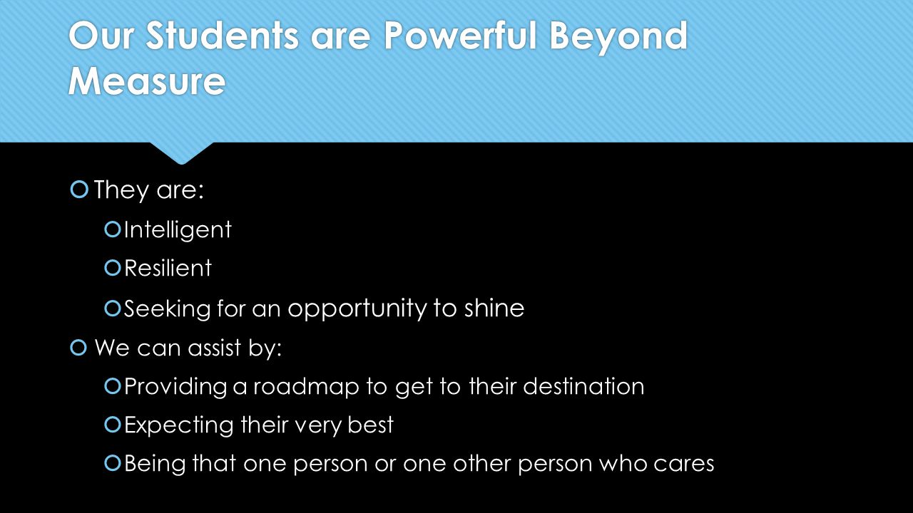 Our Students are Powerful Beyond Measure  They are:  Intelligent  Resilient  Seeking for an opportunity to shine  We can assist by:  Providing a roadmap to get to their destination  Expecting their very best  Being that one person or one other person who cares  They are:  Intelligent  Resilient  Seeking for an opportunity to shine  We can assist by:  Providing a roadmap to get to their destination  Expecting their very best  Being that one person or one other person who cares
