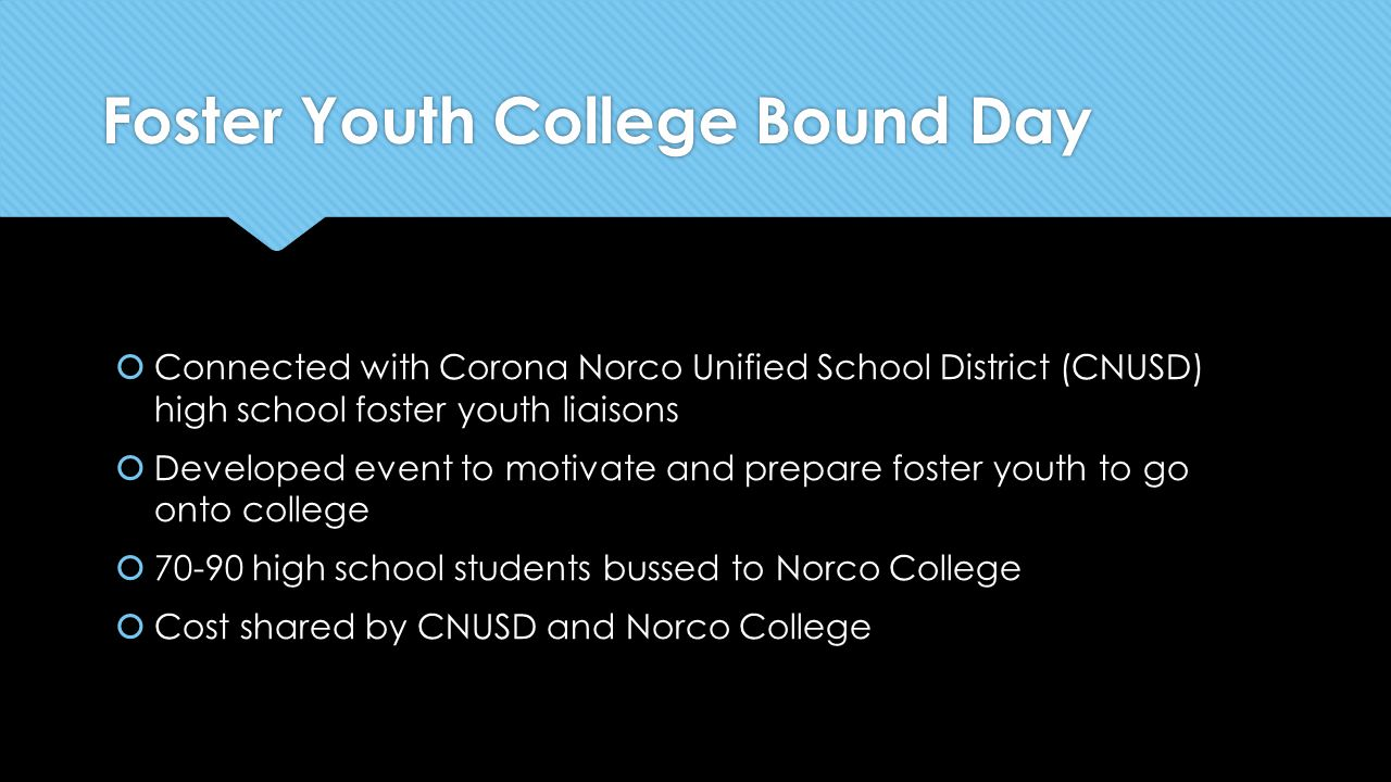Foster Youth College Bound Day  Connected with Corona Norco Unified School District (CNUSD) high school foster youth liaisons  Developed event to motivate and prepare foster youth to go onto college  70-90 high school students bussed to Norco College  Cost shared by CNUSD and Norco College  Connected with Corona Norco Unified School District (CNUSD) high school foster youth liaisons  Developed event to motivate and prepare foster youth to go onto college  70-90 high school students bussed to Norco College  Cost shared by CNUSD and Norco College
