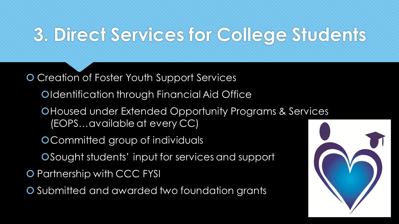 3. Direct Services for College Students  Creation of Foster Youth Support Services  Identification through Financial Aid Office  Housed under Exten