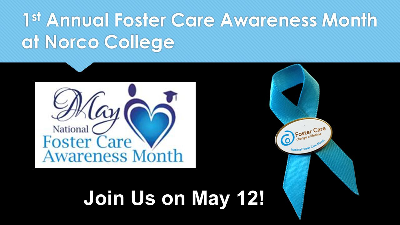 1 st Annual Foster Care Awareness Month at Norco College Join Us on May 12!