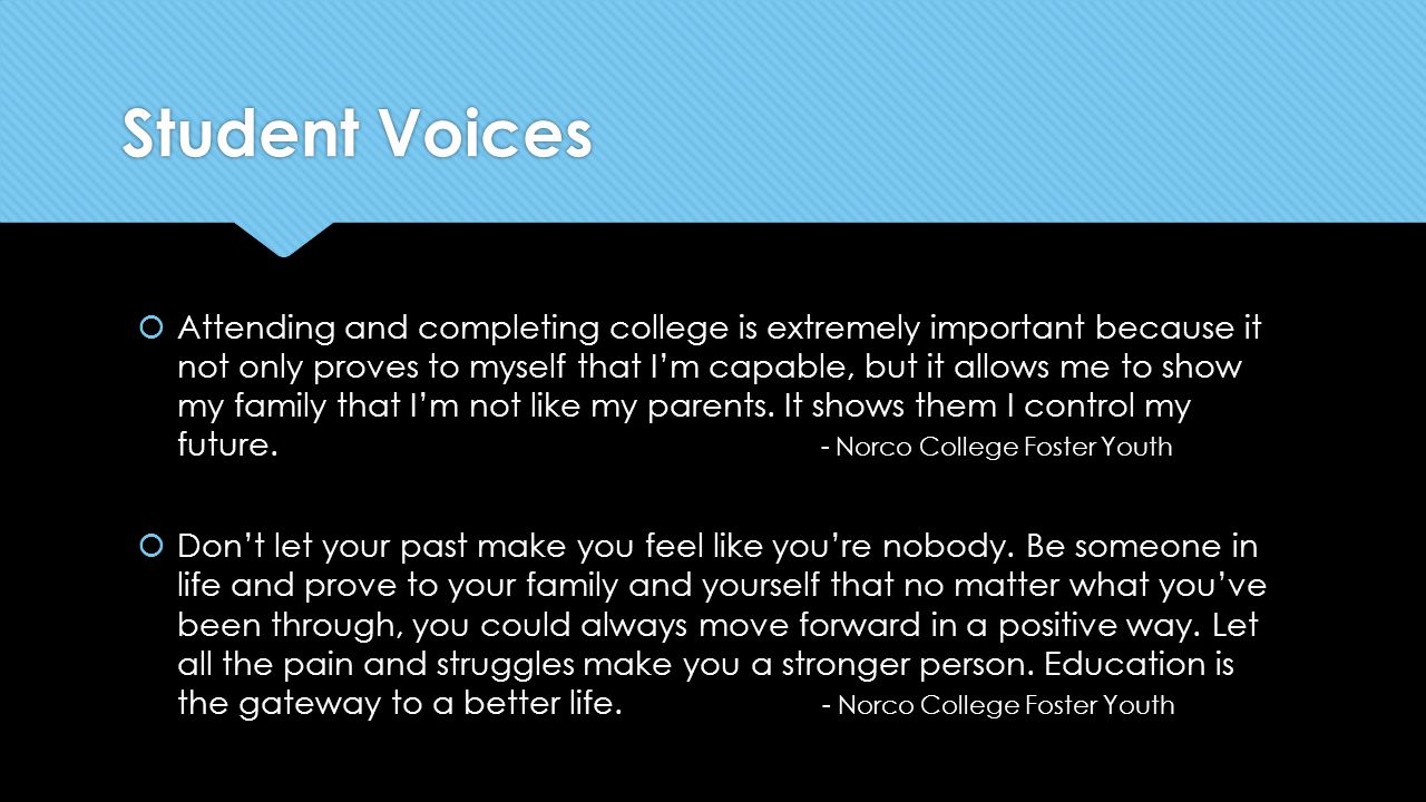 Student Voices  Attending and completing college is extremely important because it not only proves to myself that I'm capable, but it allows me to show my family that I'm not like my parents.