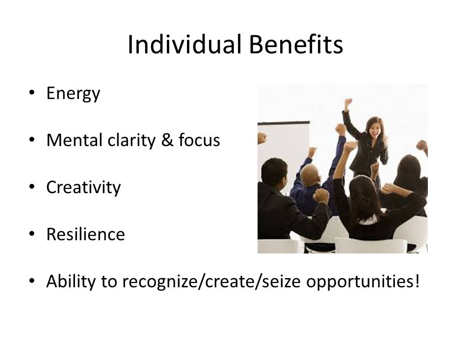Individual Benefits Energy Mental clarity & focus Creativity Resilience Ability to recognize/create/seize opportunities!