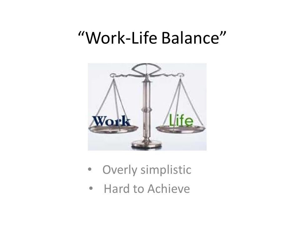 """Work-Life Balance"" Overly simplistic Hard to Achieve"
