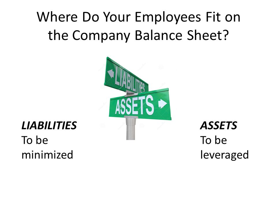 Where Do Your Employees Fit on the Company Balance Sheet? LIABILITIES To be minimized ASSETS To be leveraged