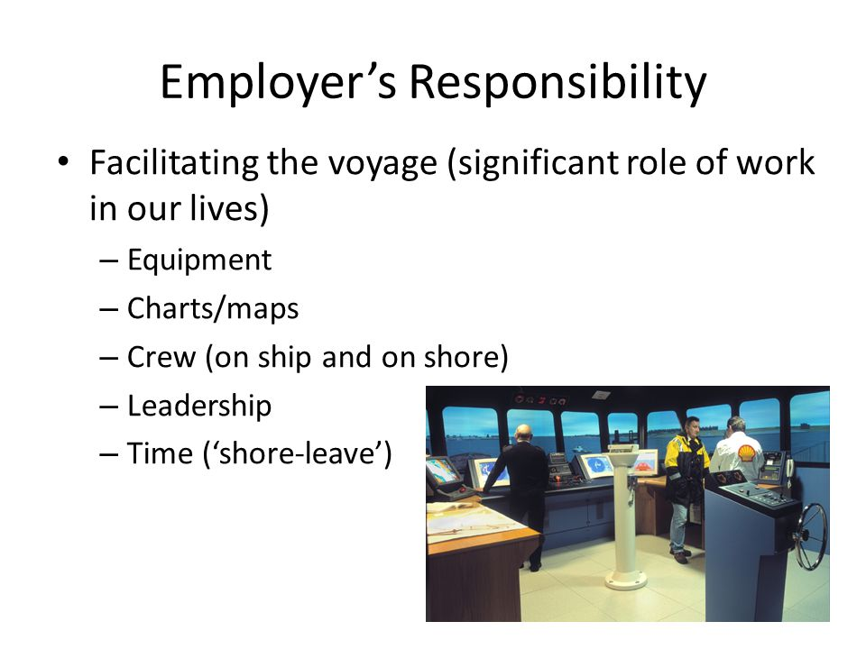 Employer's Responsibility Facilitating the voyage (significant role of work in our lives) – Equipment – Charts/maps – Crew (on ship and on shore) – Le