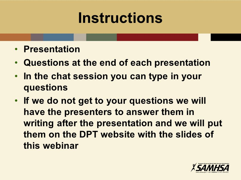 Instructions Presentation Questions at the end of each presentation In the chat session you can type in your questions If we do not get to your questions we will have the presenters to answer them in writing after the presentation and we will put them on the DPT website with the slides of this webinar
