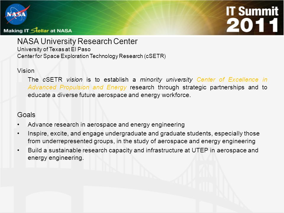 NASA University Research Center University of Texas at El Paso Center for Space Exploration Technology Research (cSETR) Vision The cSETR vision is to establish a minority university Center of Excellence in Advanced Propulsion and Energy research through strategic partnerships and to educate a diverse future aerospace and energy workforce.