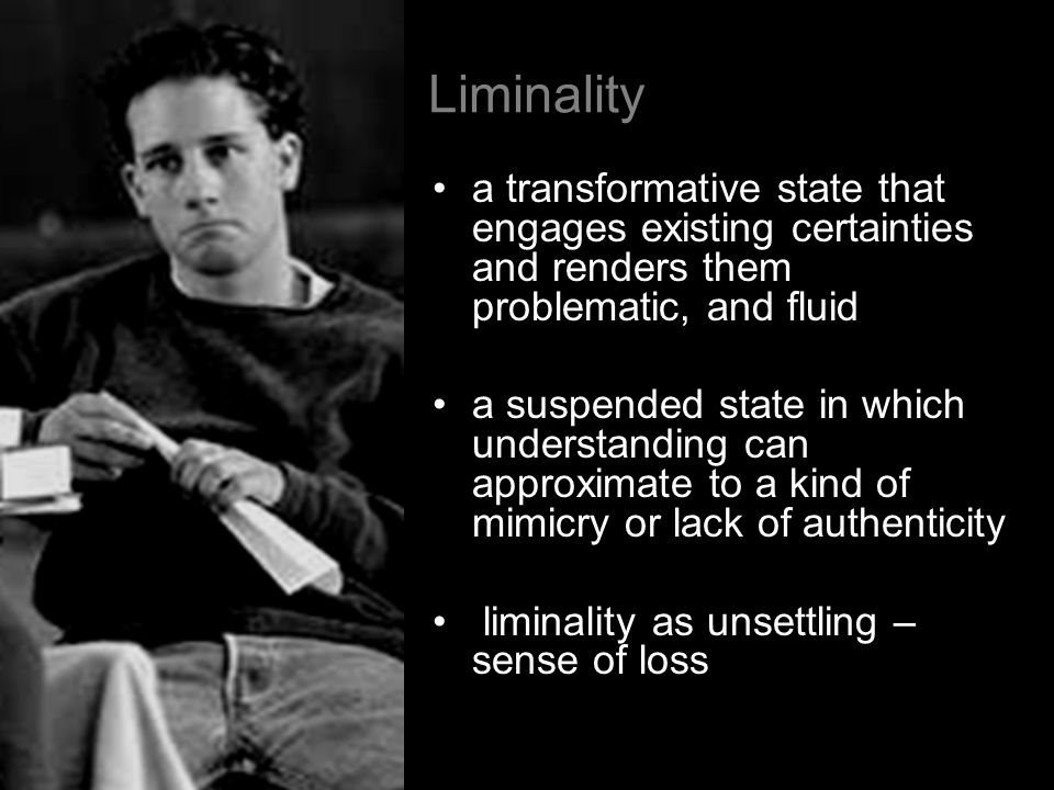 Liminality a transformative state that engages existing certainties and renders them problematic, and fluid a suspended state in which understanding c
