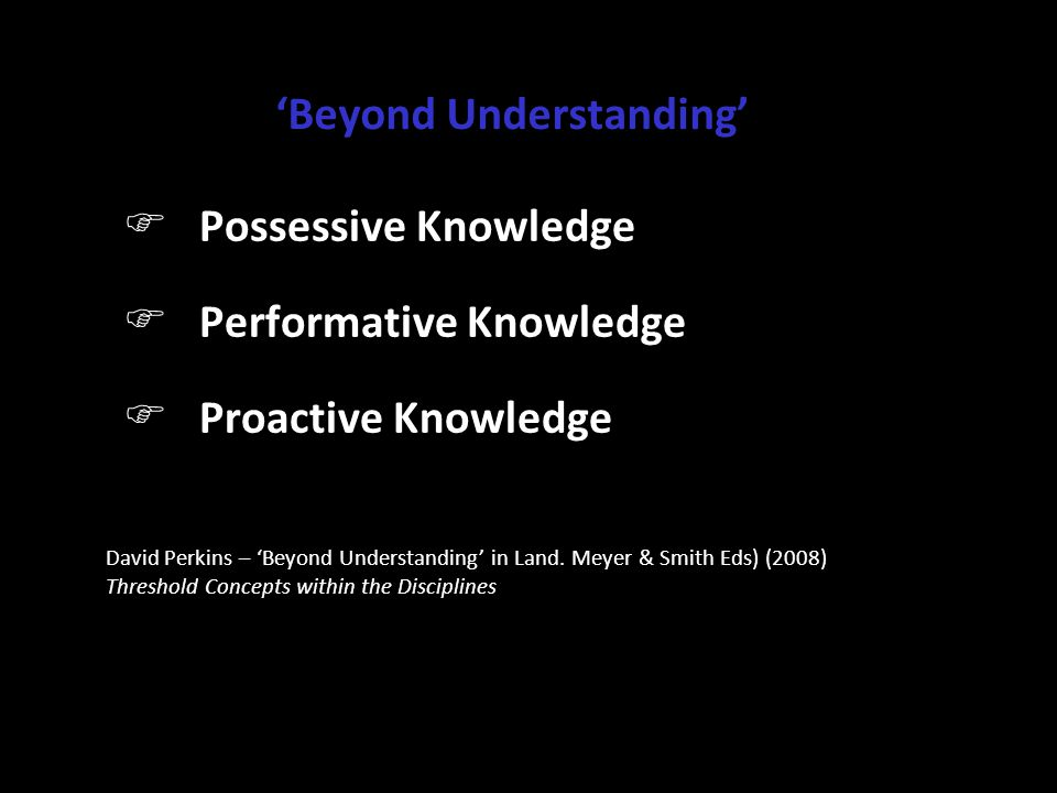 'Beyond Understanding' F Possessive Knowledge F Performative Knowledge F Proactive Knowledge David Perkins – 'Beyond Understanding' in Land. Meyer & S