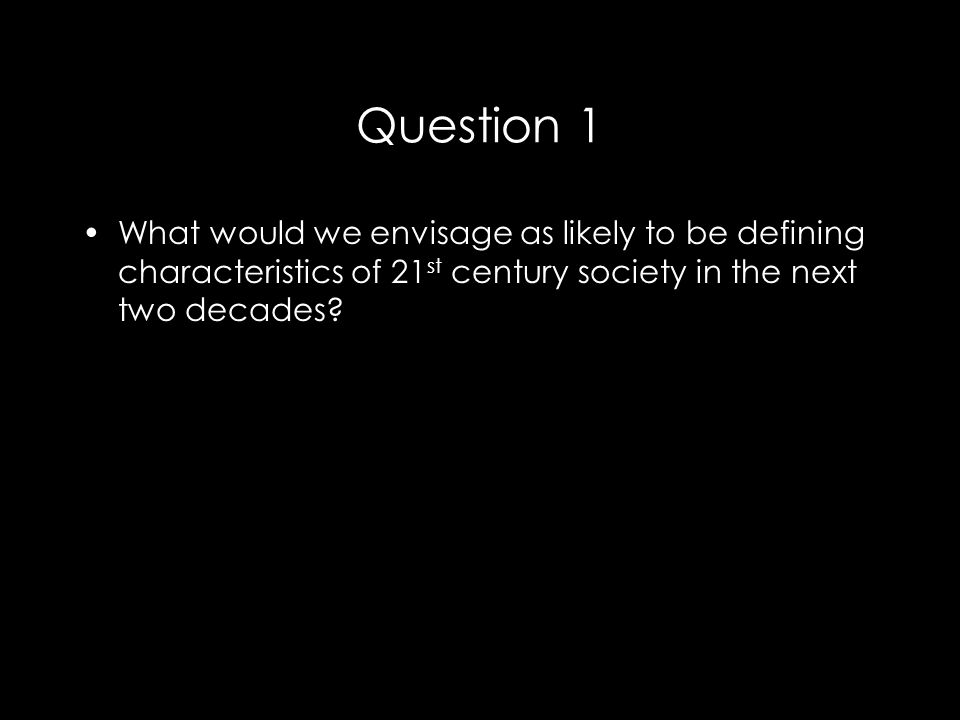 Question 1 What would we envisage as likely to be defining characteristics of 21 st century society in the next two decades?