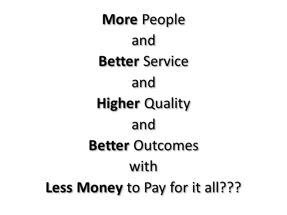 More People and Better Service and Higher Quality and Better Outcomes with Less Money to Pay for it all??? More People and Better Service and Higher Q