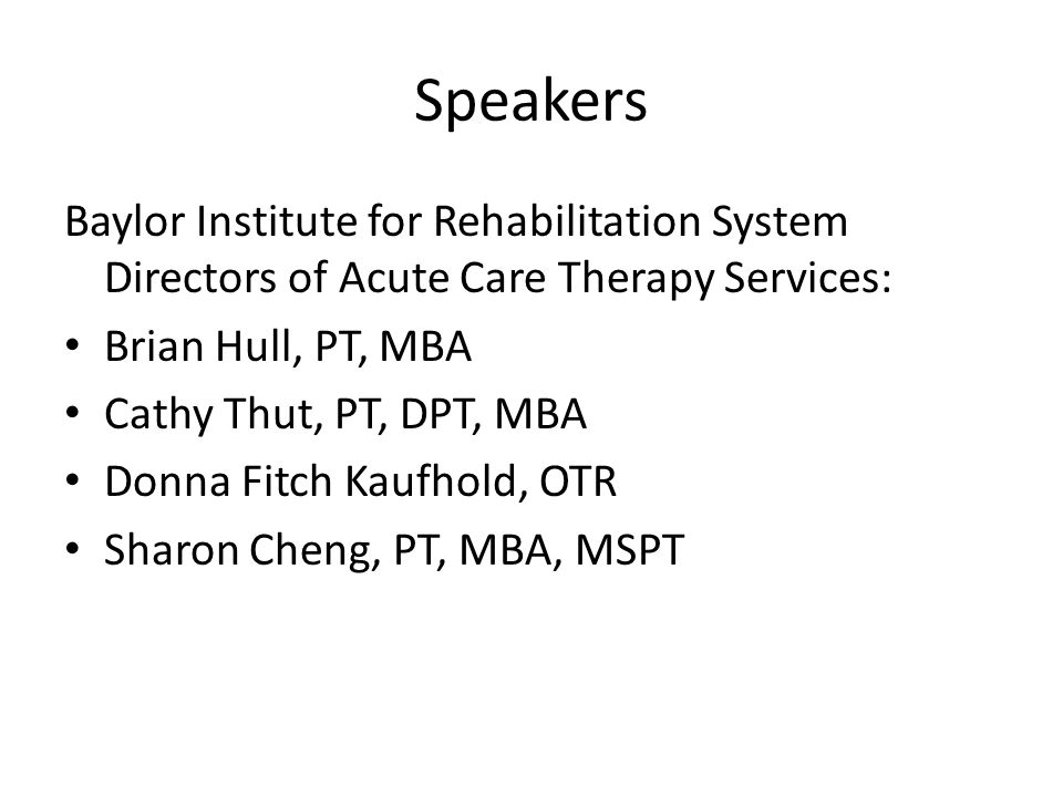 Speakers Baylor Institute for Rehabilitation System Directors of Acute Care Therapy Services: Brian Hull, PT, MBA Cathy Thut, PT, DPT, MBA Donna Fitch Kaufhold, OTR Sharon Cheng, PT, MBA, MSPT