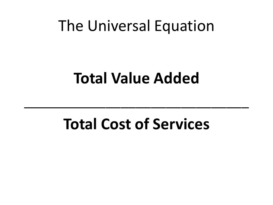 The Universal Equation Total Value Added ______________________________ Total Cost of Services