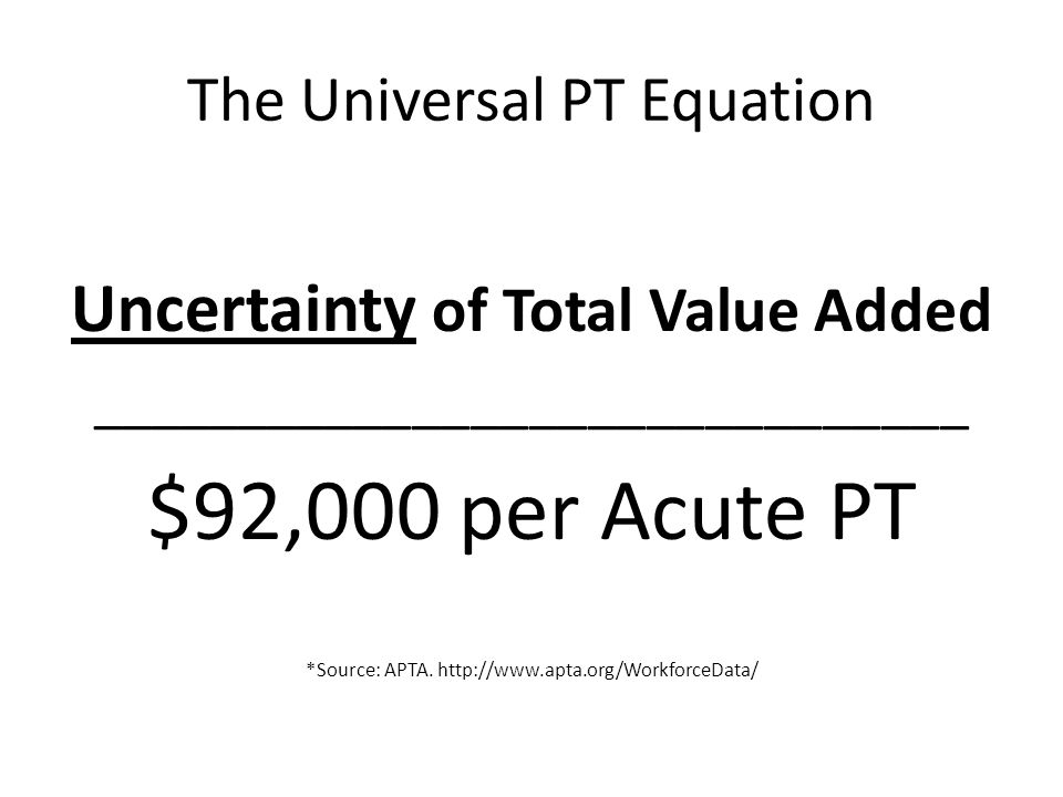 The Universal PT Equation Uncertainty of Total Value Added ______________________________ $92,000 per Acute PT *Source: APTA. http://www.apta.org/Work