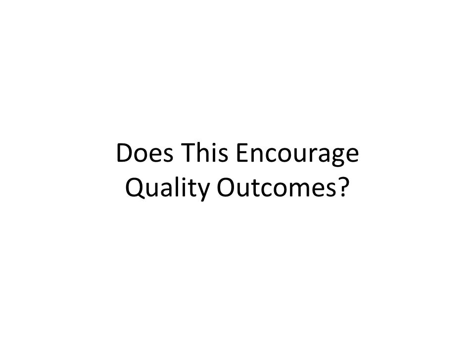 Does This Encourage Quality Outcomes?
