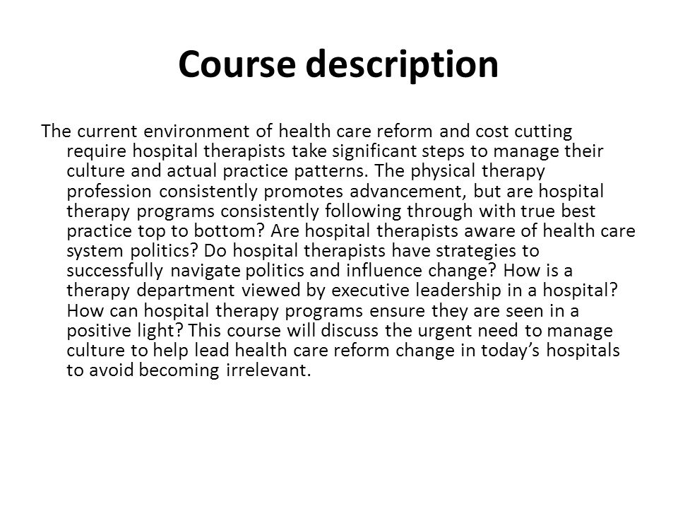 Course description The current environment of health care reform and cost cutting require hospital therapists take significant steps to manage their culture and actual practice patterns.